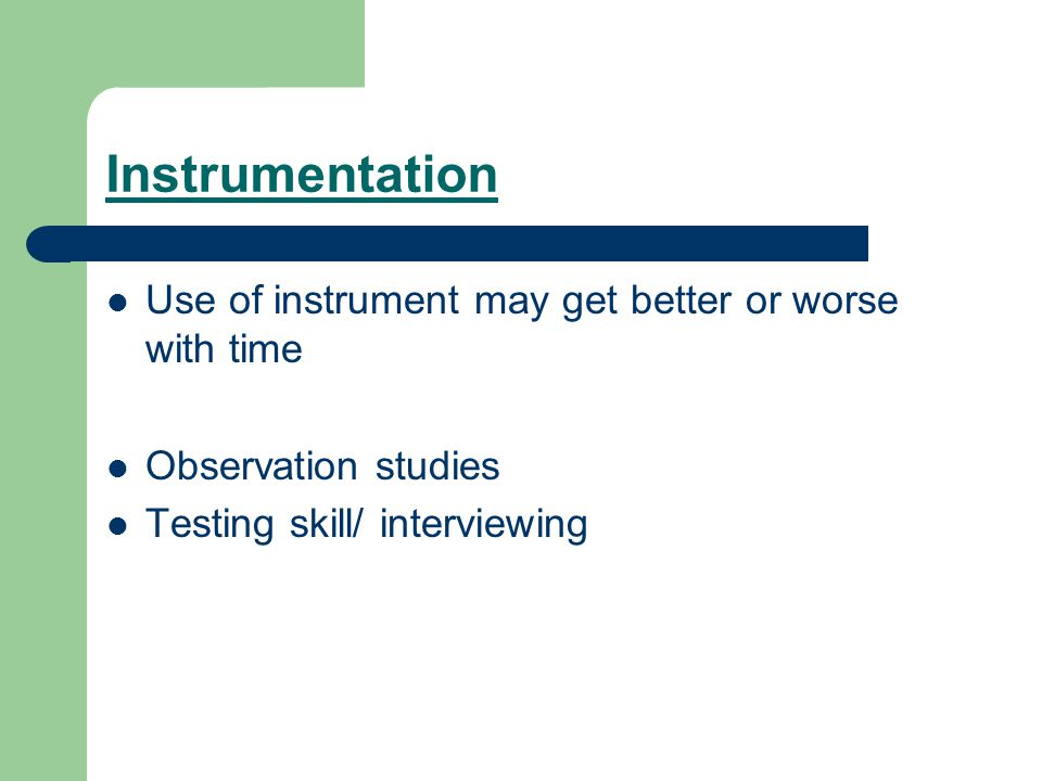 Instrumentation Use of instrument may get better or worse with time