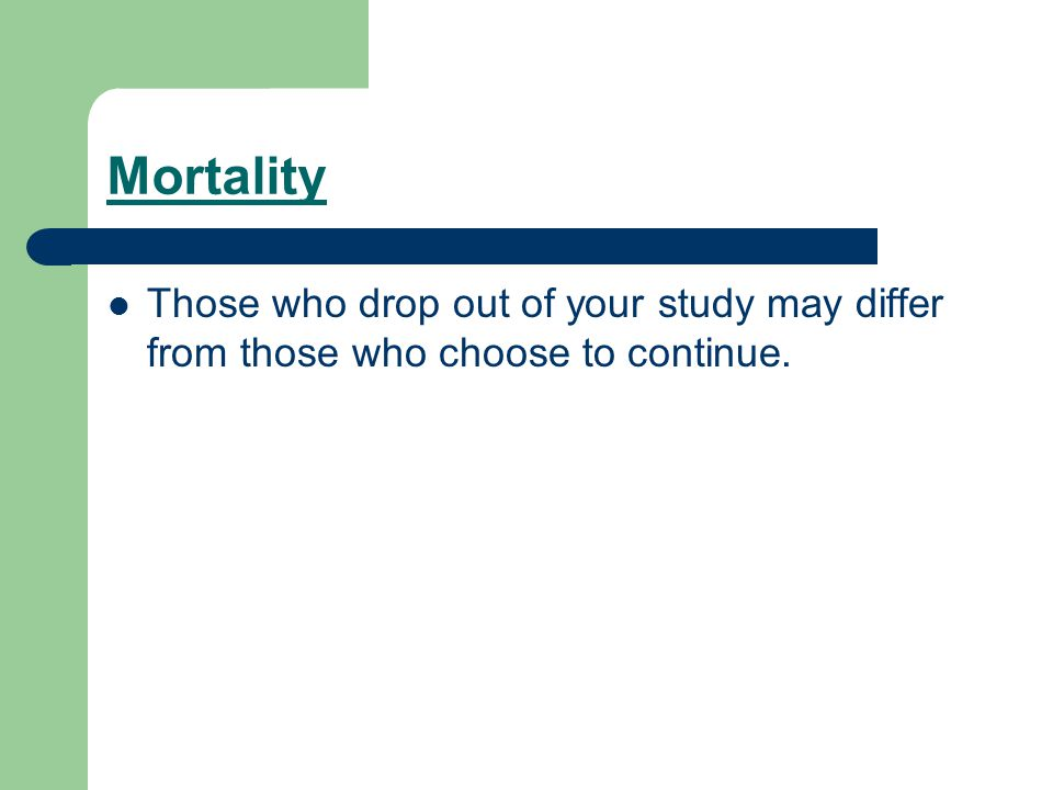 Mortality Those who drop out of your study may differ from those who choose to continue.