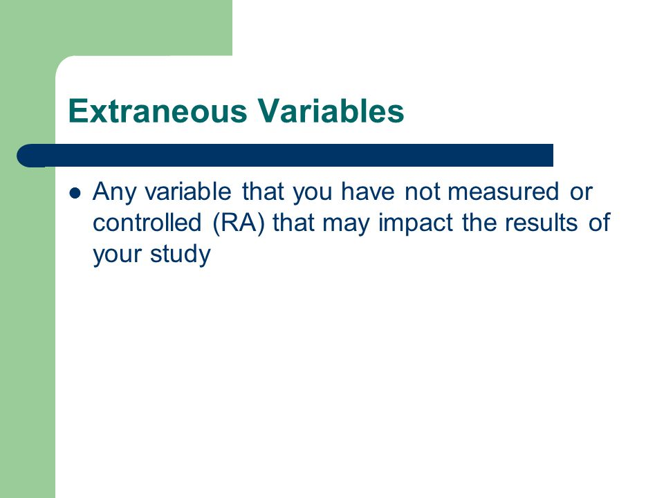 Extraneous Variables Any variable that you have not measured or controlled (RA) that may impact the results of your study.