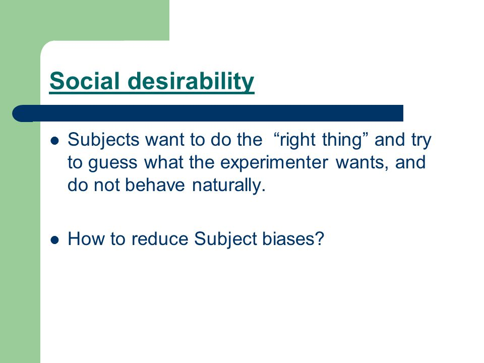 Social desirability Subjects want to do the right thing and try to guess what the experimenter wants, and do not behave naturally.