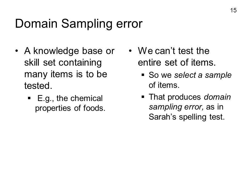 Domain Sampling error A knowledge base or skill set containing many items is to be tested. E.g., the chemical properties of foods.