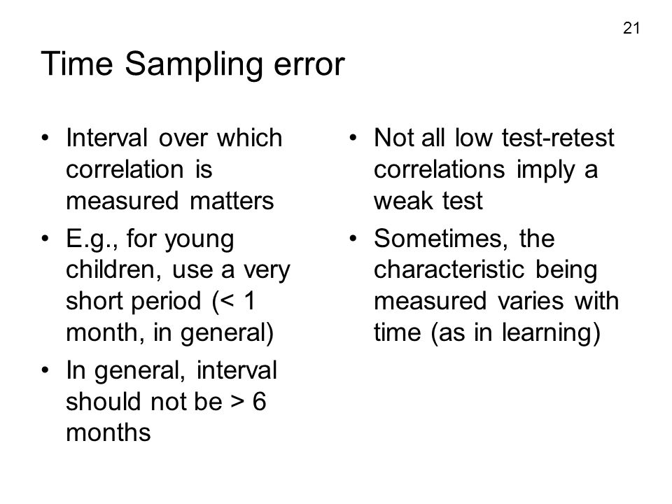 Time Sampling error Interval over which correlation is measured matters. E.g., for young children, use a very short period (< 1 month, in general)