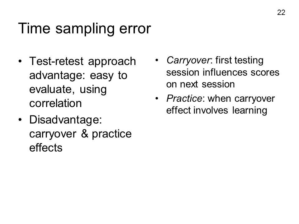 Time sampling error Test-retest approach advantage: easy to evaluate, using correlation. Disadvantage: carryover & practice effects.
