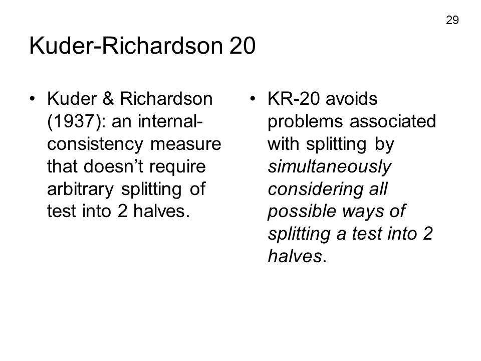 Kuder-Richardson 20 Kuder & Richardson (1937): an internal-consistency measure that doesn't require arbitrary splitting of test into 2 halves.