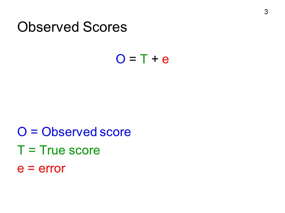Observed Scores O = T + e O = Observed score T = True score e = error