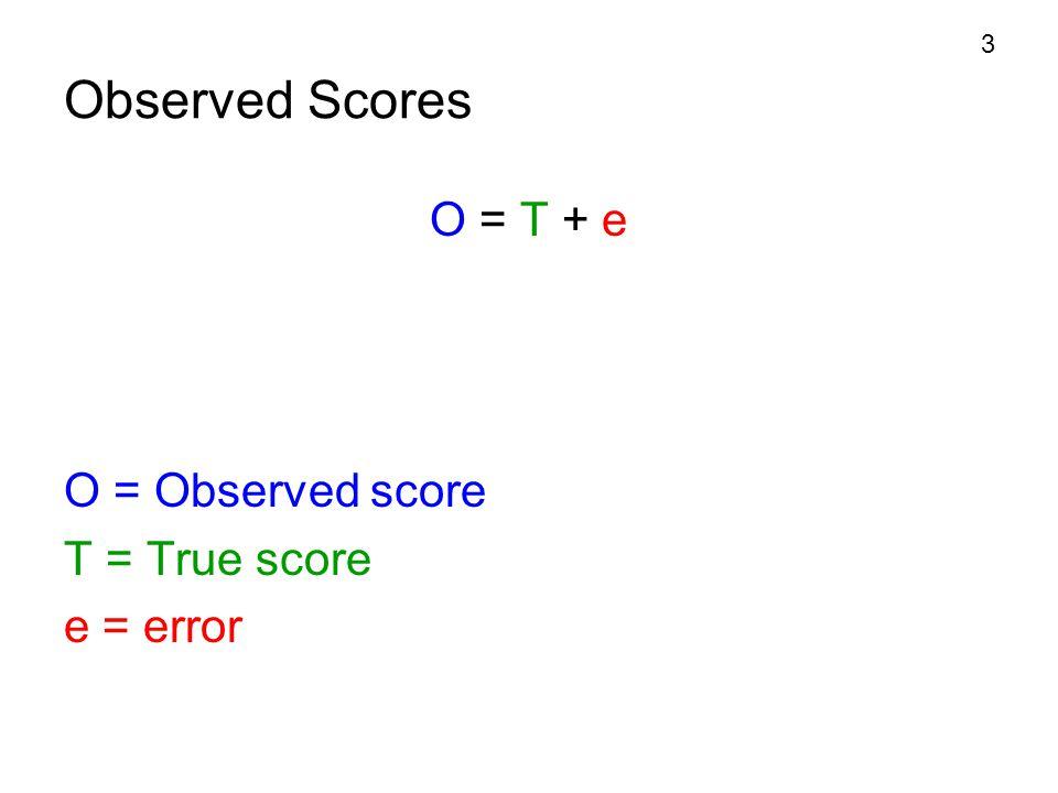 Observed Scores O = T + e O = Observed score T = True score e = error