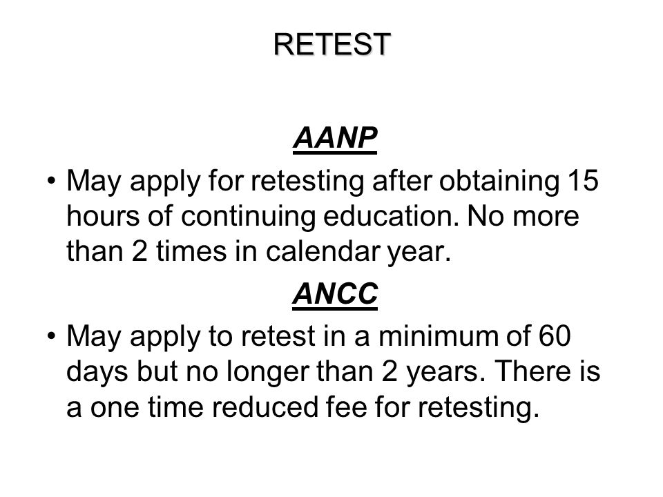 RETEST AANP. May apply for retesting after obtaining 15 hours of continuing education. No more than 2 times in calendar year.