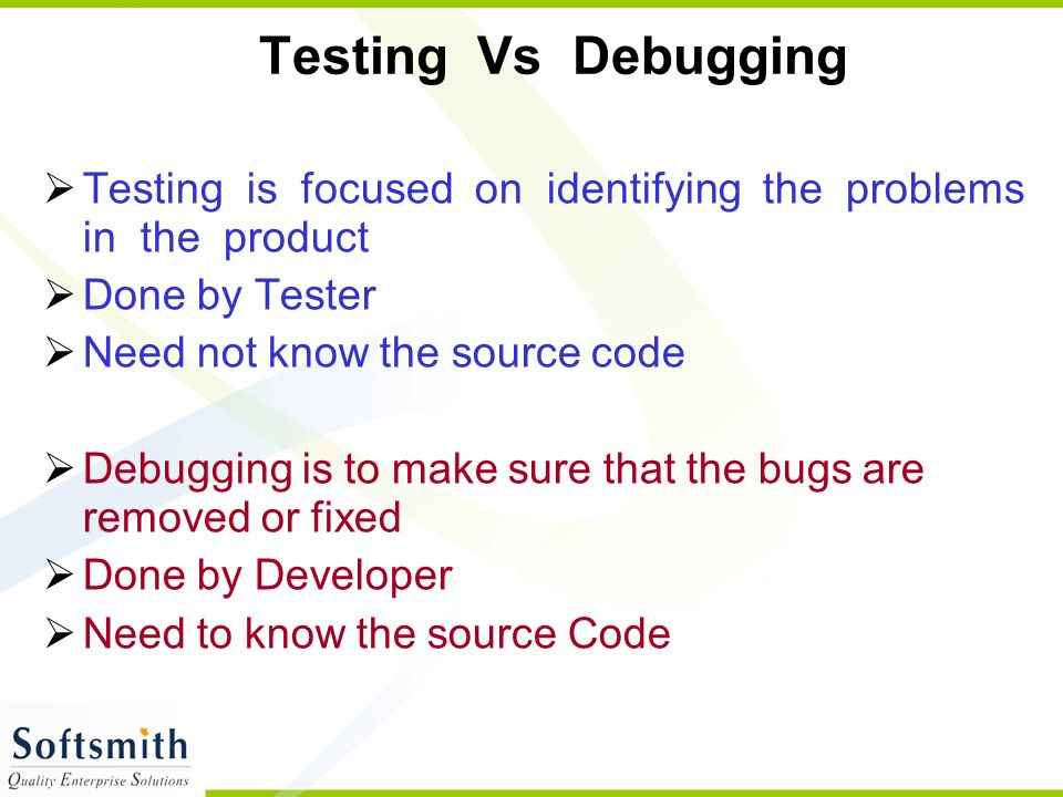 Testing Vs Debugging Testing is focused on identifying the problems in the product. Done by Tester.