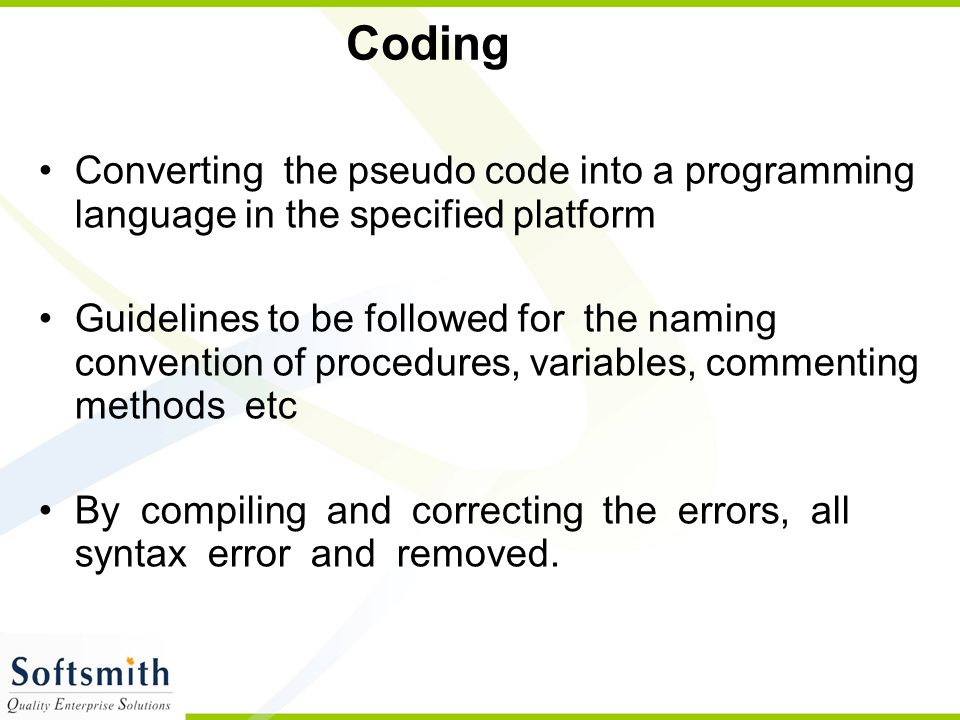 Coding Converting the pseudo code into a programming language in the specified platform.