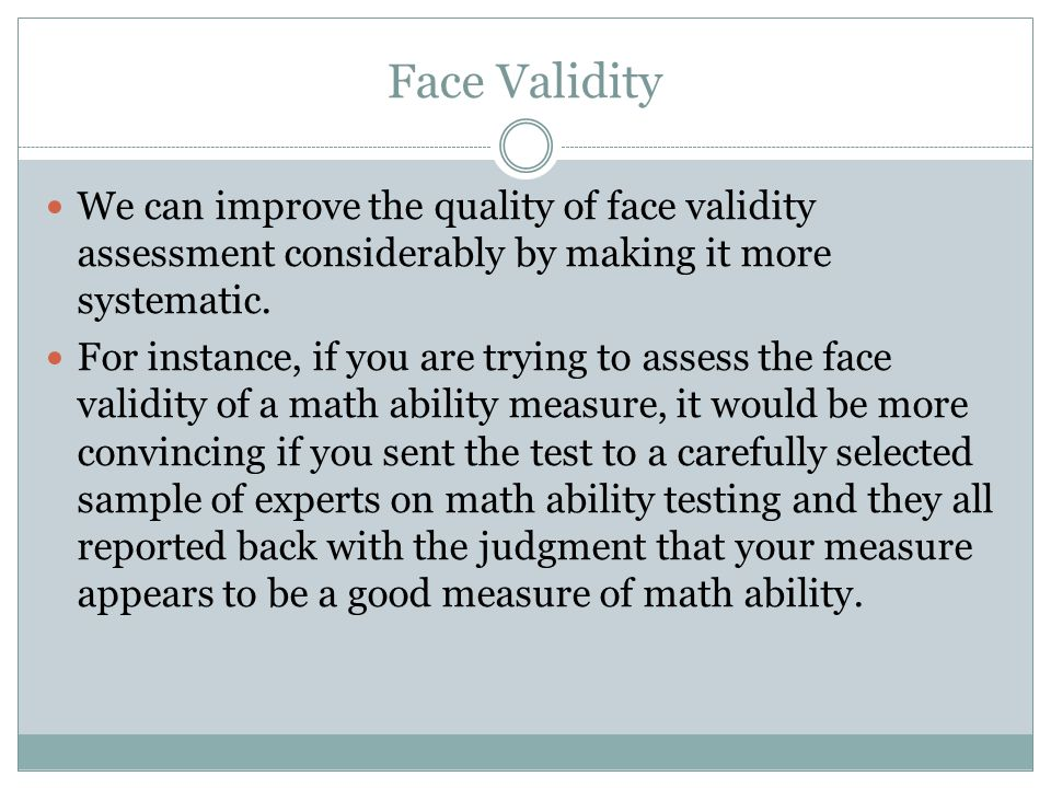Face Validity We can improve the quality of face validity assessment considerably by making it more systematic.