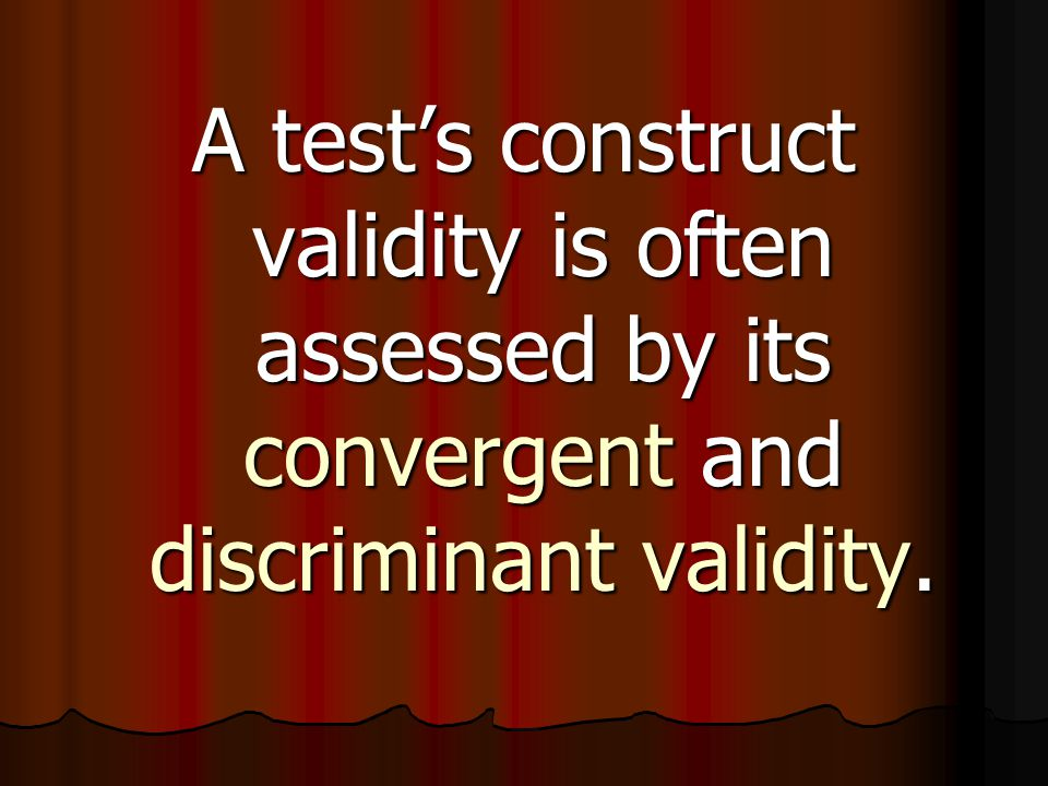 A test's construct validity is often assessed by its convergent and discriminant validity.