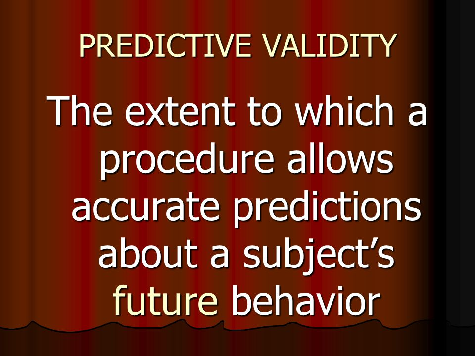 PREDICTIVE VALIDITY The extent to which a procedure allows accurate predictions about a subject's future behavior.