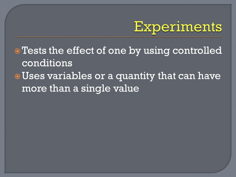 Experiments Tests the effect of one by using controlled conditions