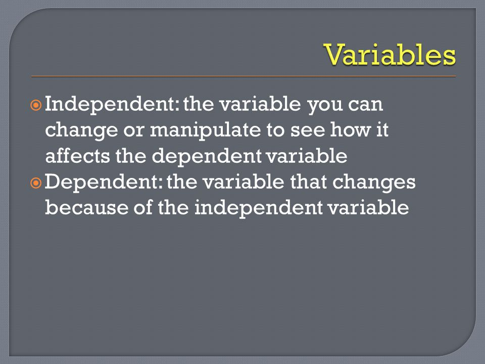 Variables Independent: the variable you can change or manipulate to see how it affects the dependent variable.