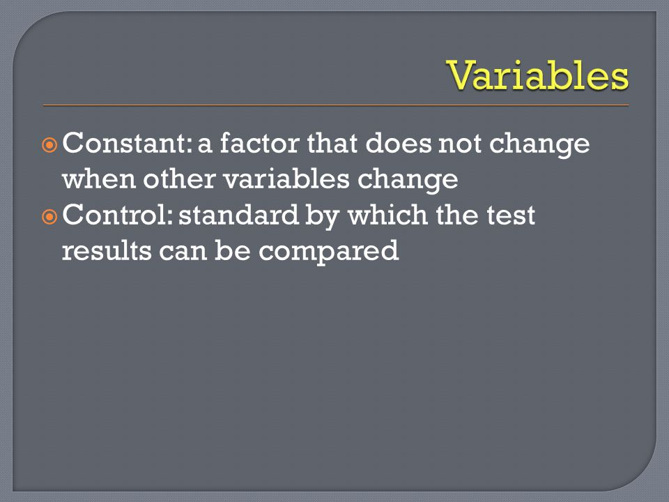 Variables Constant: a factor that does not change when other variables change.