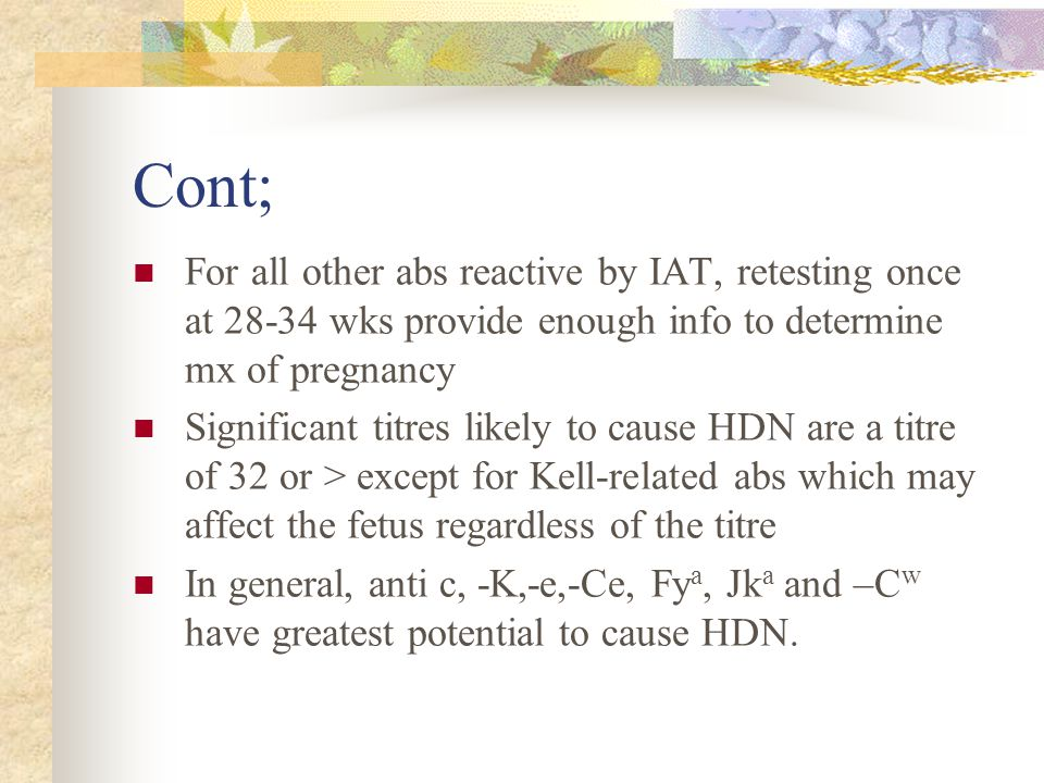 Cont; For all other abs reactive by IAT, retesting once at 28-34 wks provide enough info to determine mx of pregnancy.