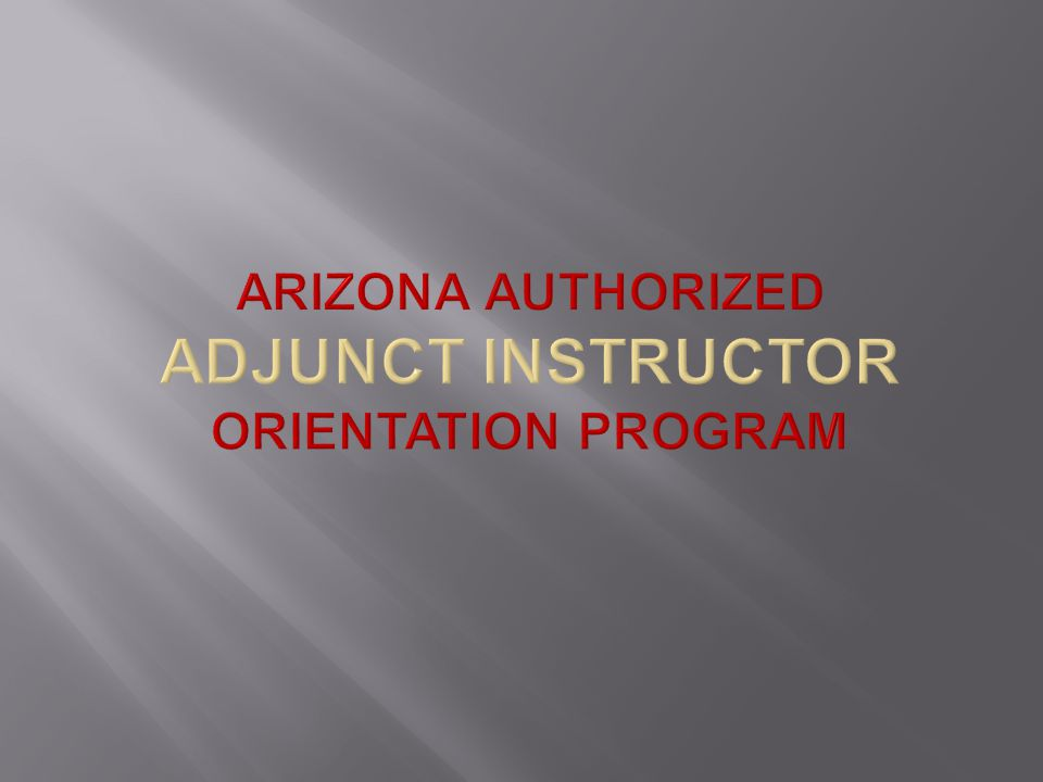 ARIZONA AUTHORIZED ADJUNCT INSTRUCTOR ORIENTATION PROGRAM