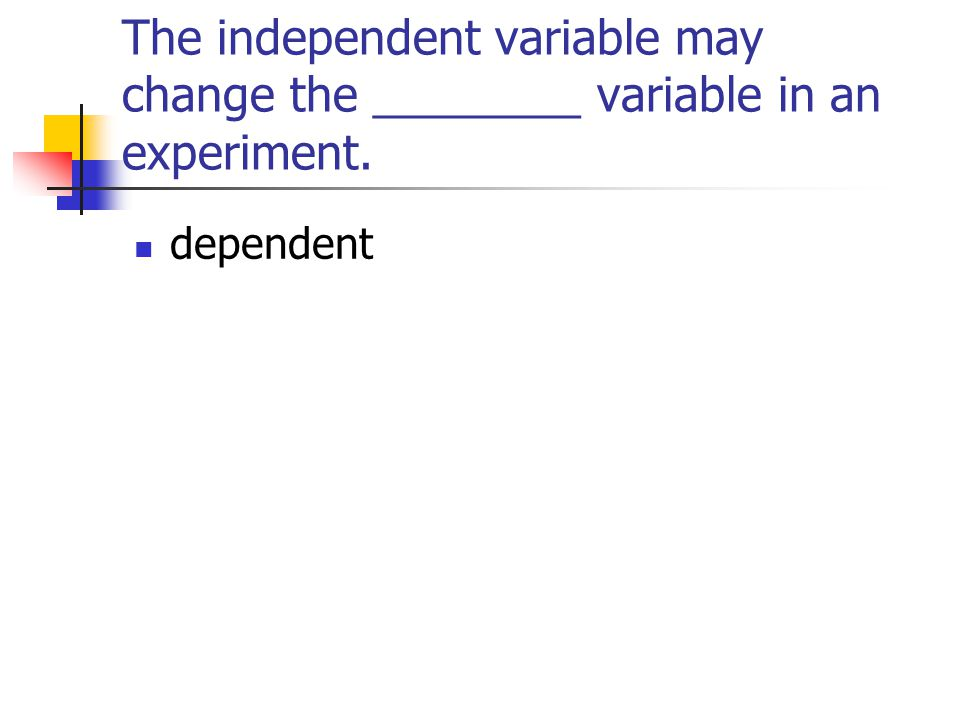 The independent variable may change the ________ variable in an experiment.