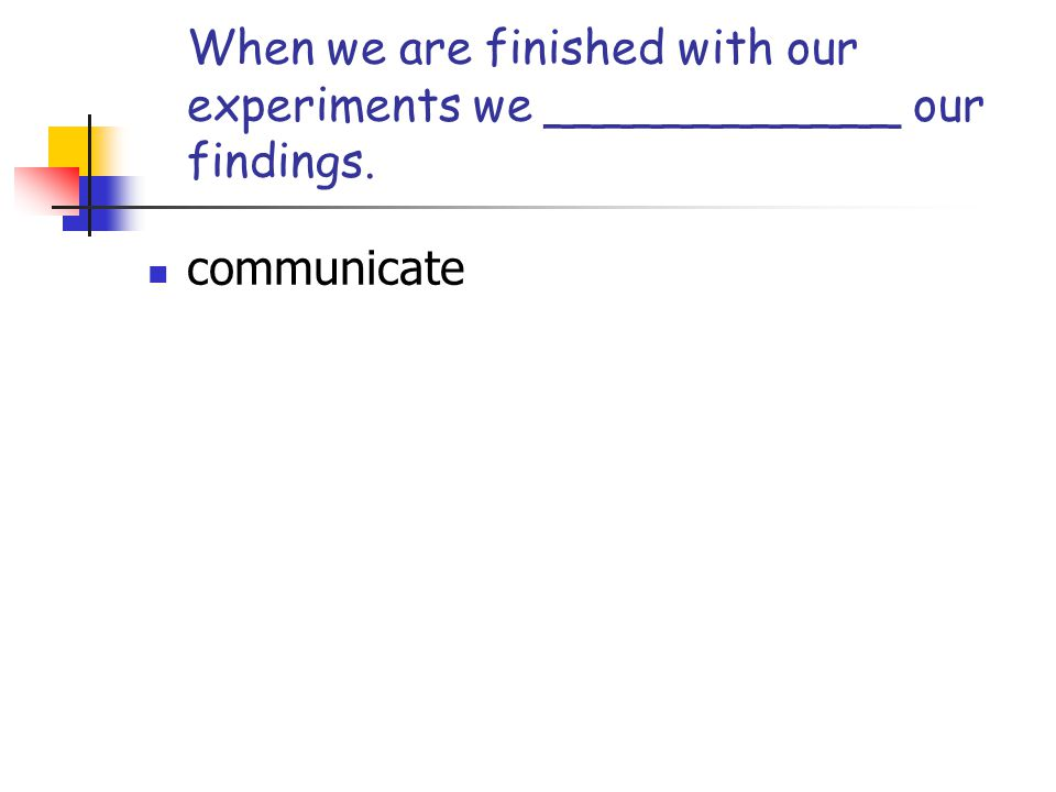 When we are finished with our experiments we ____________ our findings.