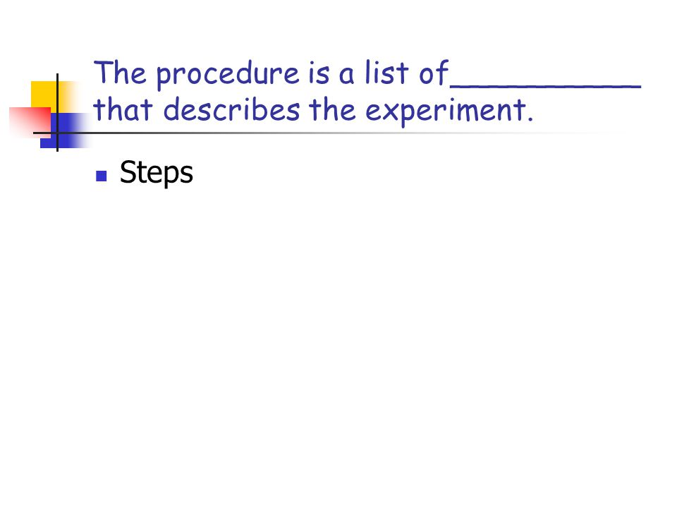The procedure is a list of__________ that describes the experiment.