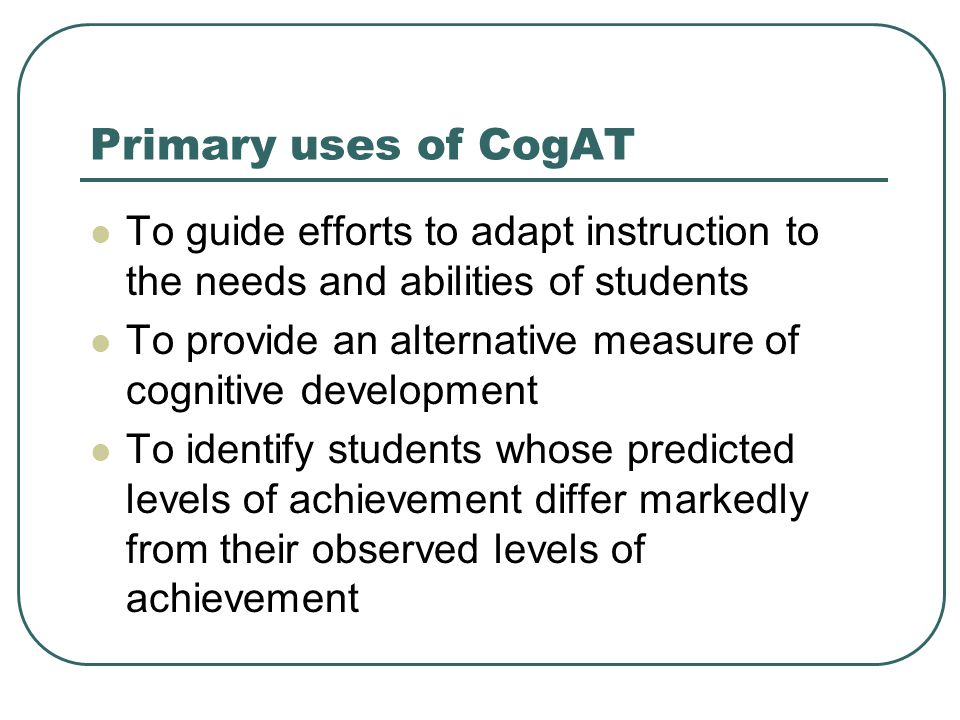 Primary uses of CogAT To guide efforts to adapt instruction to the needs and abilities of students.