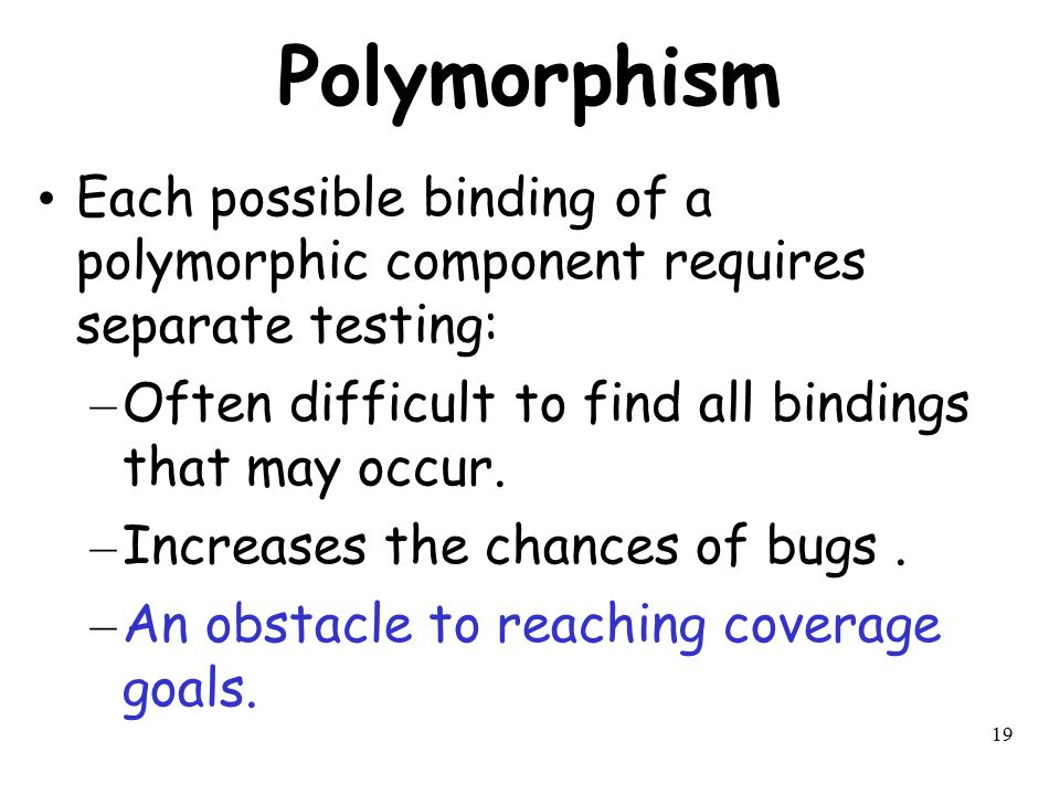 Polymorphism Each possible binding of a polymorphic component requires separate testing: Often difficult to find all bindings that may occur.