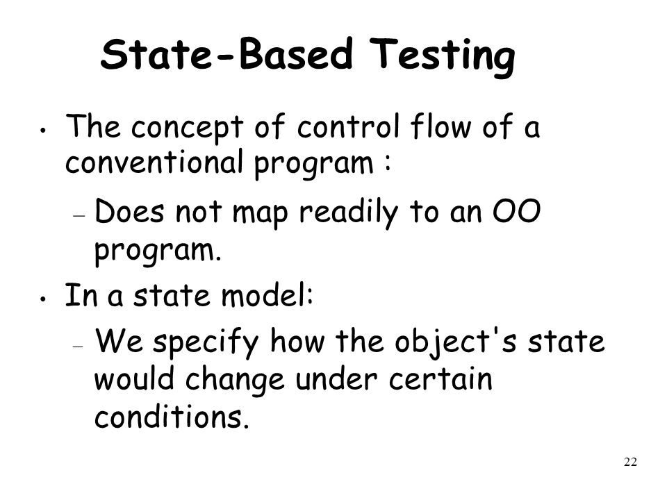 State-Based Testing The concept of control flow of a conventional program : Does not map readily to an OO program.