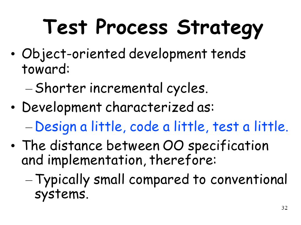 Test Process Strategy Object-oriented development tends toward: