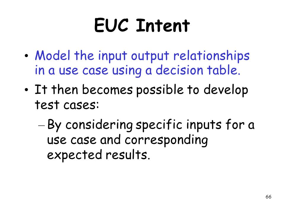 EUC Intent Model the input output relationships in a use case using a decision table. It then becomes possible to develop test cases: