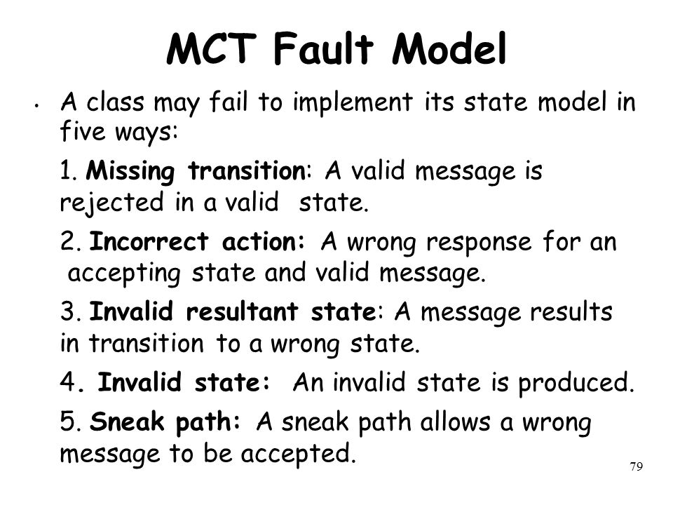 MCT Fault Model A class may fail to implement its state model in five ways: 1. Missing transition: A valid message is rejected in a valid state.