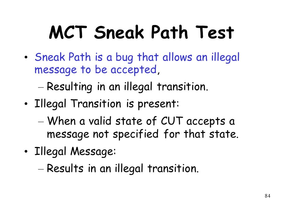 MCT Sneak Path Test Sneak Path is a bug that allows an illegal message to be accepted, Resulting in an illegal transition.