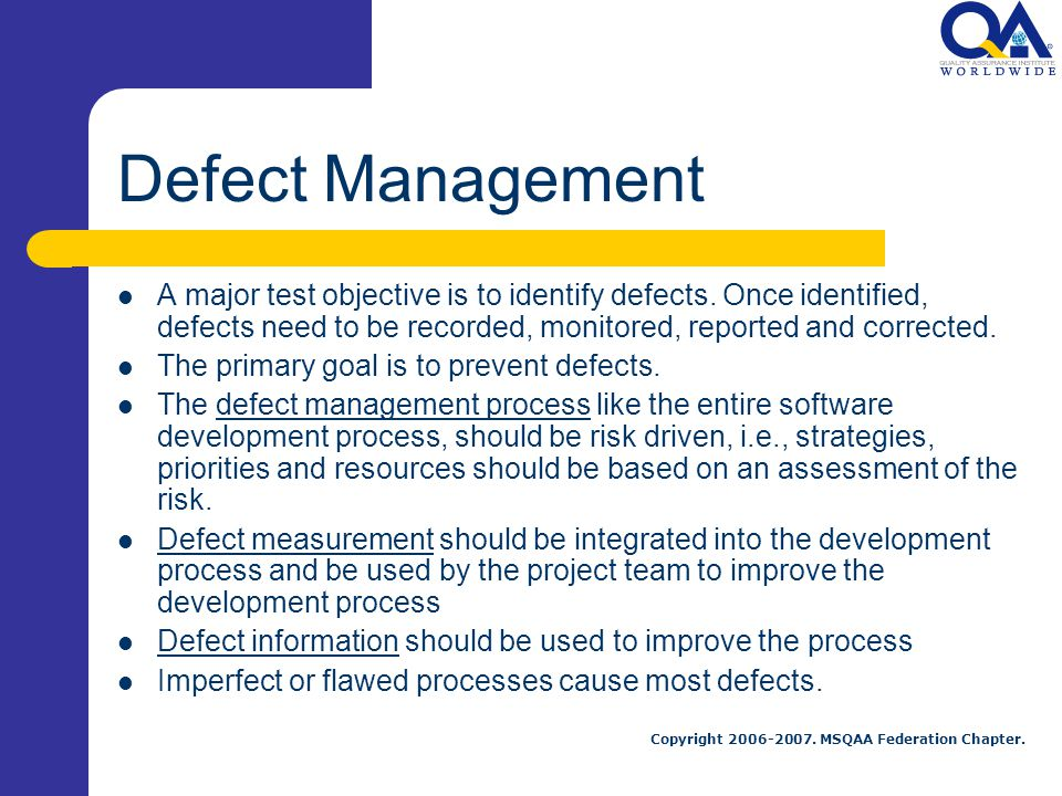 Defect Management A major test objective is to identify defects. Once identified, defects need to be recorded, monitored, reported and corrected.