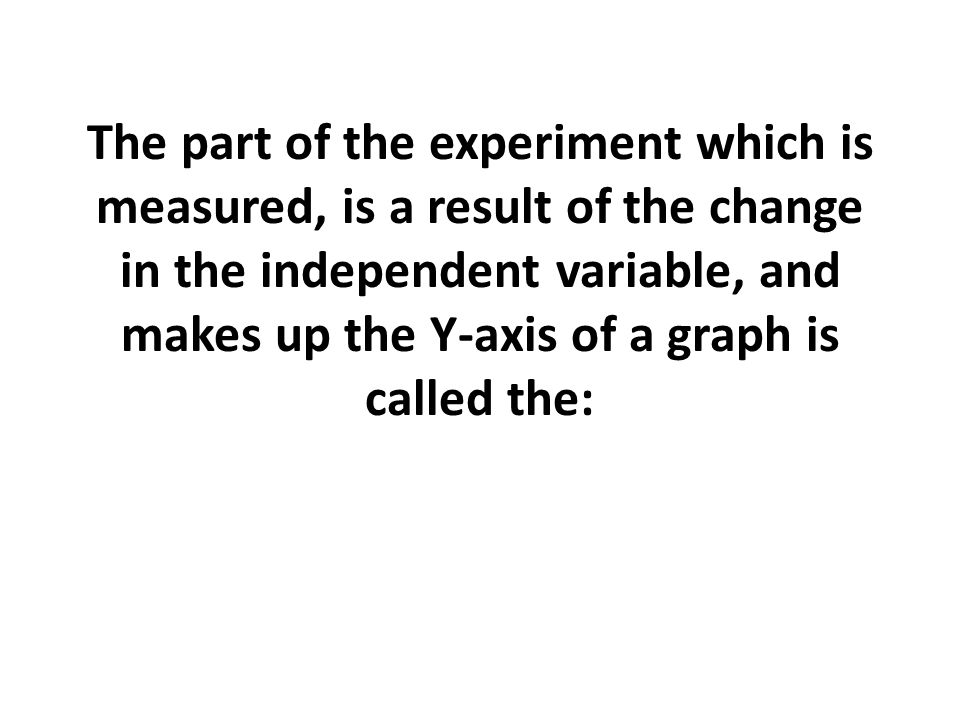 The part of the experiment which is measured, is a result of the change in the independent variable, and makes up the Y-axis of a graph is called the: