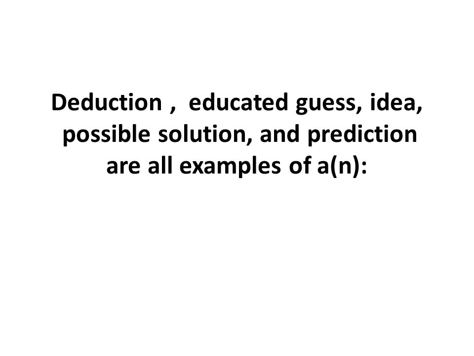 Deduction , educated guess, idea, possible solution, and prediction are all examples of a(n):