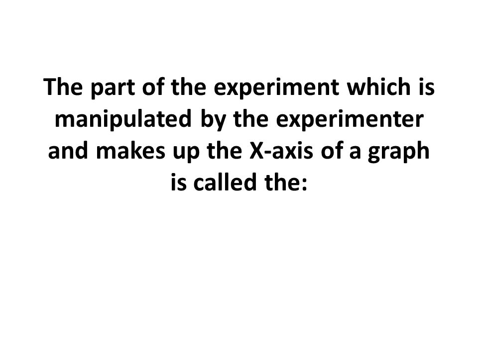 The part of the experiment which is manipulated by the experimenter and makes up the X-axis of a graph is called the: