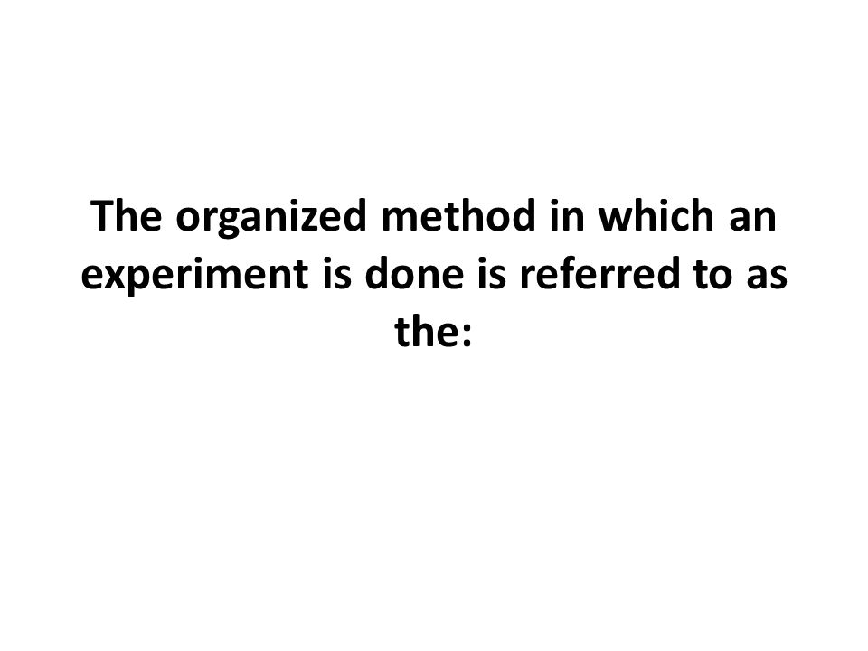 The organized method in which an experiment is done is referred to as the: