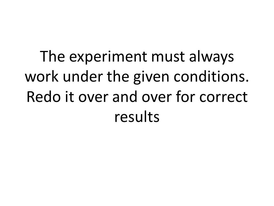 The experiment must always work under the given conditions