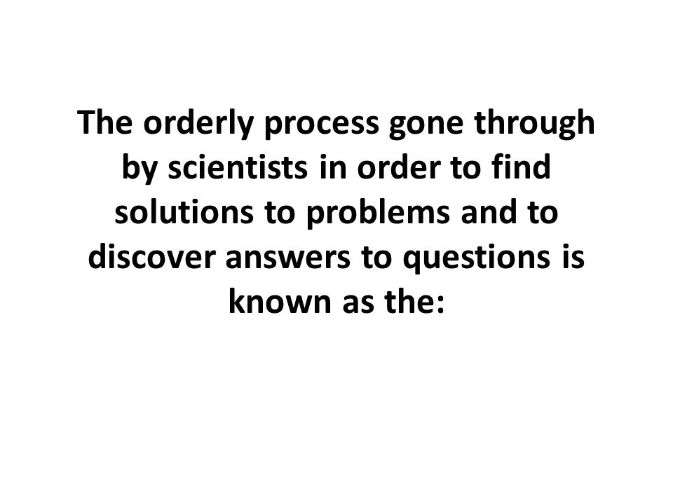 The orderly process gone through by scientists in order to find solutions to problems and to discover answers to questions is known as the: