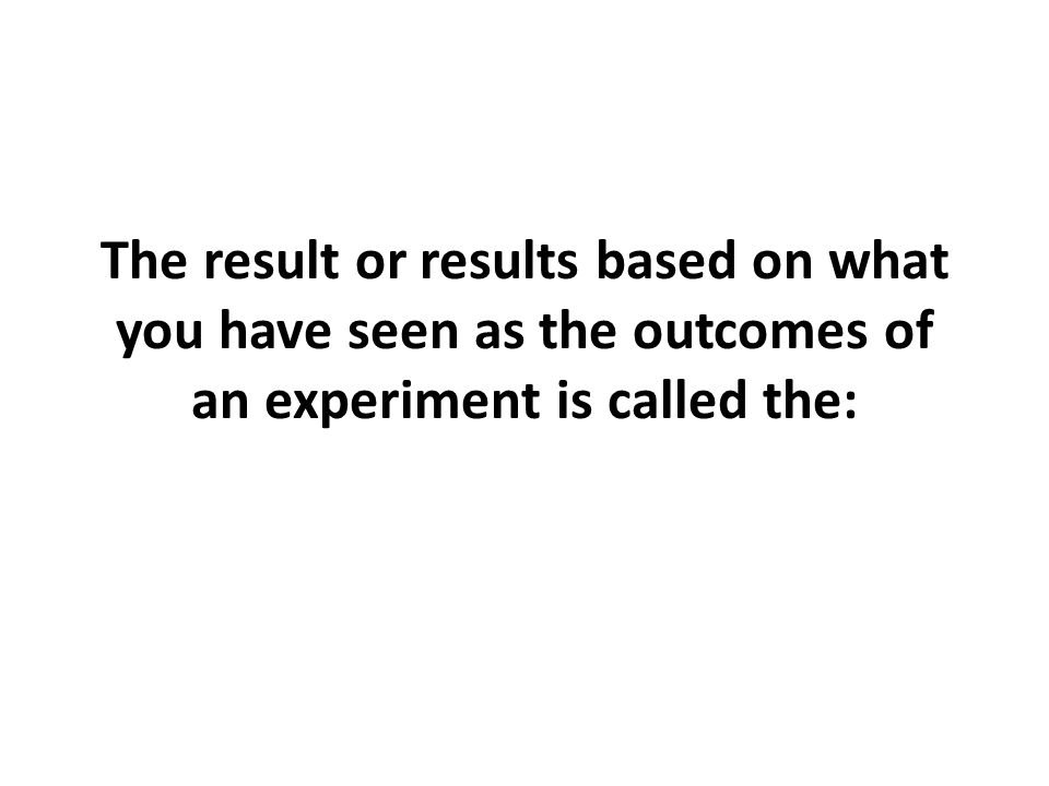 The result or results based on what you have seen as the outcomes of an experiment is called the: