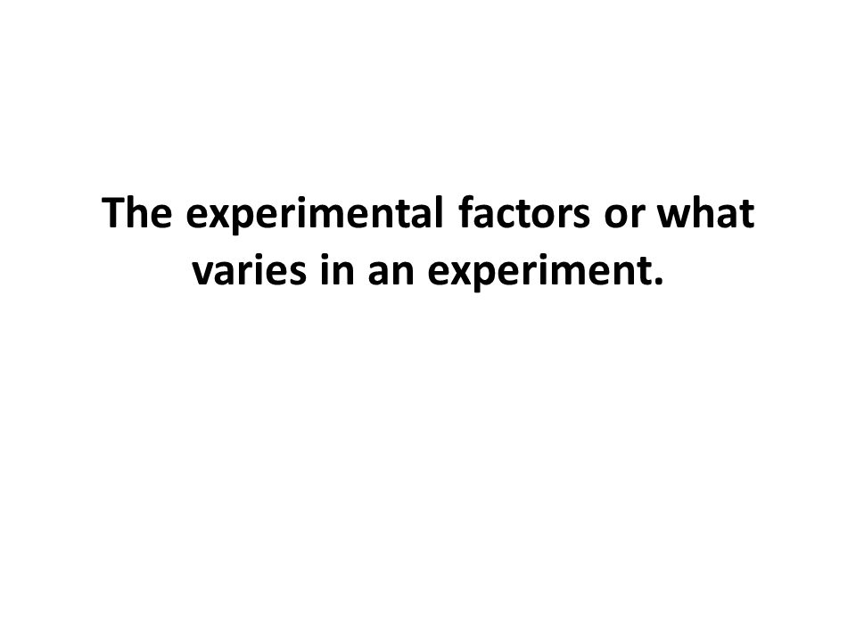 The experimental factors or what varies in an experiment.