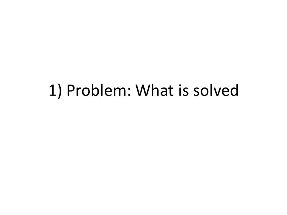 1) Problem: What is solved