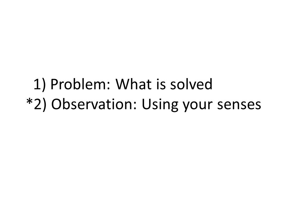 1) Problem: What is solved *2) Observation: Using your senses