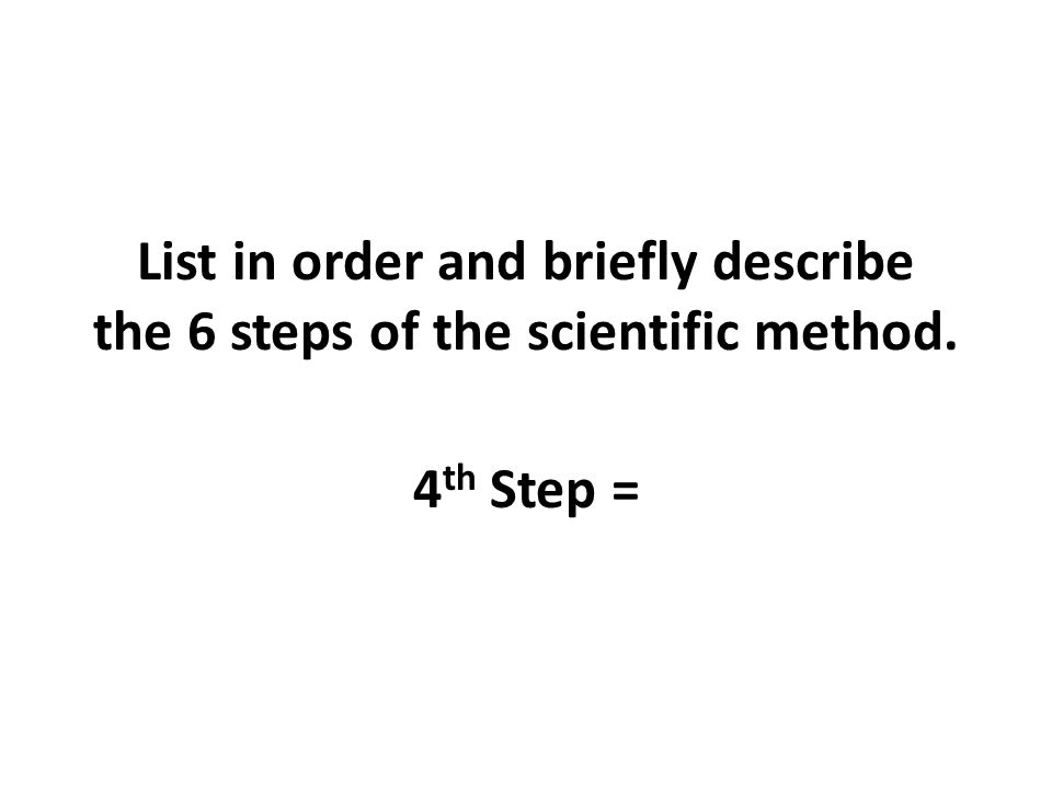 List in order and briefly describe the 6 steps of the scientific method.