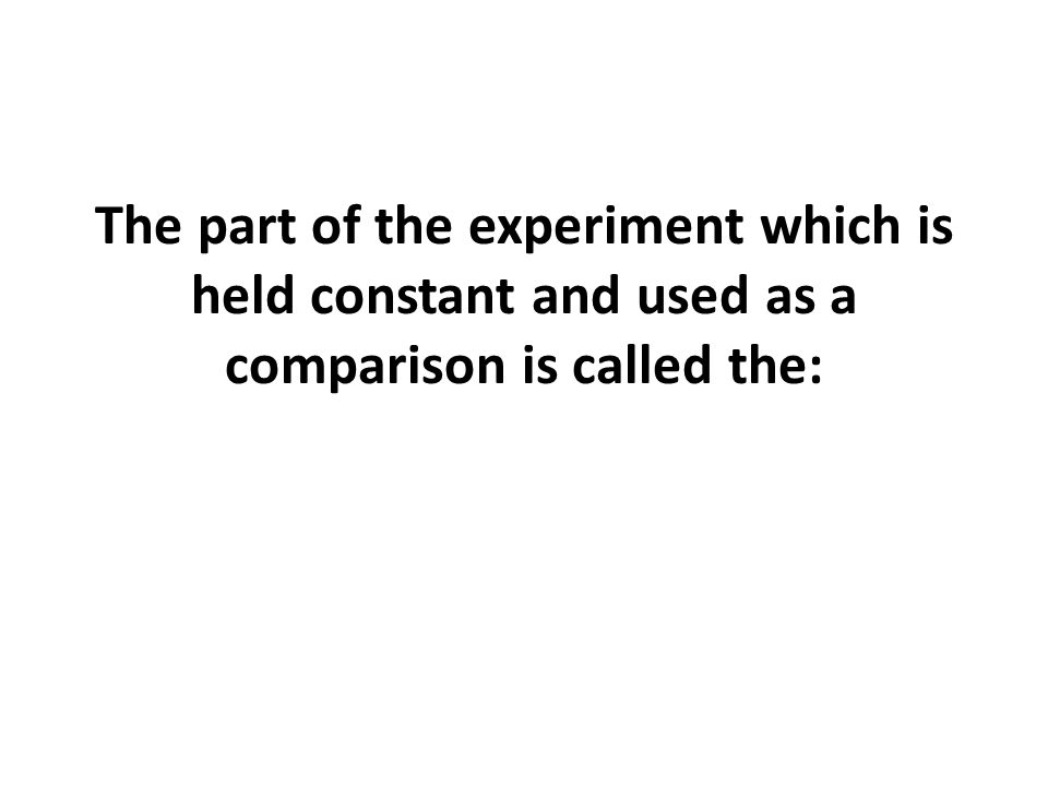 The part of the experiment which is held constant and used as a comparison is called the: