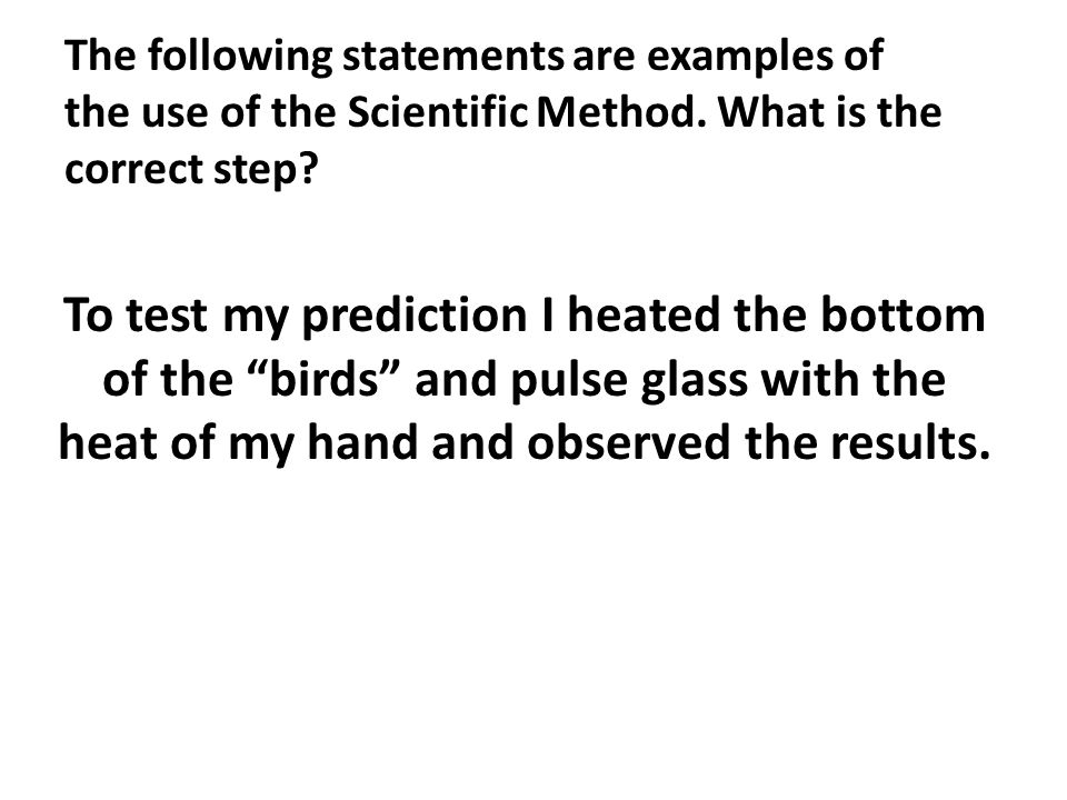 The following statements are examples of the use of the Scientific Method. What is the correct step