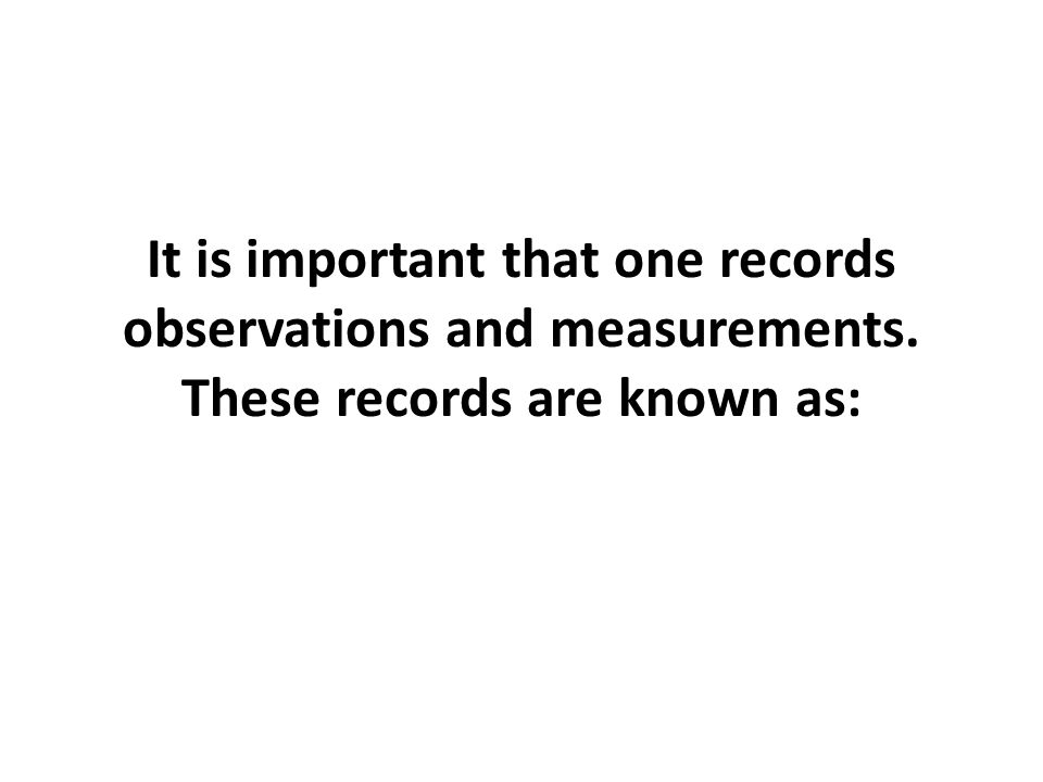 It is important that one records observations and measurements