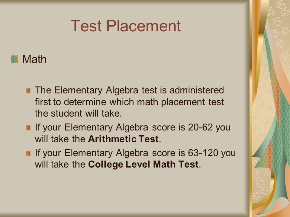 Test Placement Math. The Elementary Algebra test is administered first to determine which math placement test the student will take.