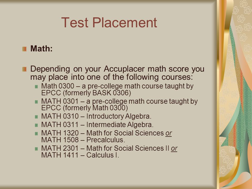 Test Placement Math: Depending on your Accuplacer math score you may place into one of the following courses: