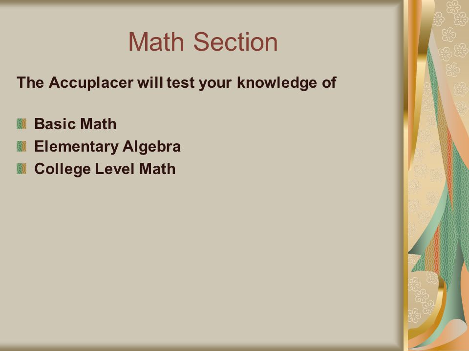 Math Section The Accuplacer will test your knowledge of Basic Math