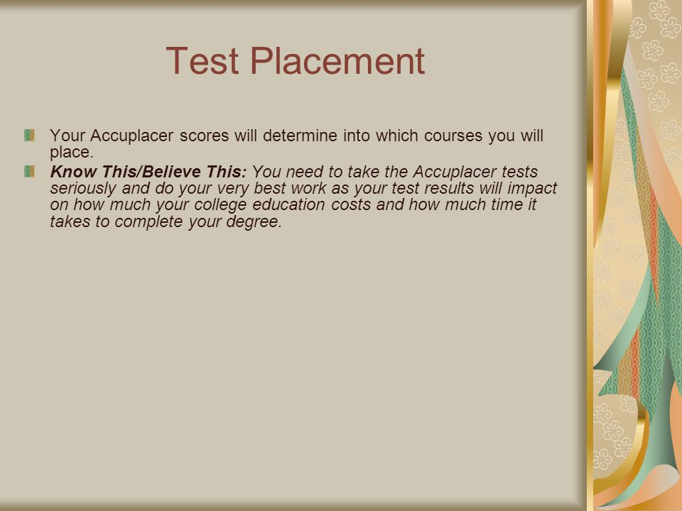 Test Placement Your Accuplacer scores will determine into which courses you will place.